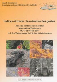 Indices et traces : la mémoire des gestes : actes du colloque international 16, 17 et 18 juin 2011, UFR d'odontologie de l'université de Lorraine