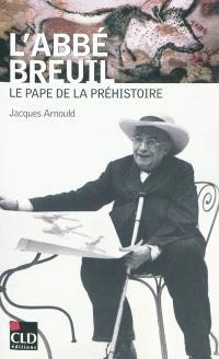 L'abbé Breuil : le pape de la préhistoire