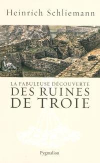 La fabuleuse découverte des ruines de Troie : premier voyage à Troie : 1868; Suivi de Antiquités troyennes : 1871-1873