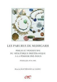 Les parures de Mehrgarh : perles et pendentifs du néolithique précéramique à la période pré-Indus : fouilles 1974-1985