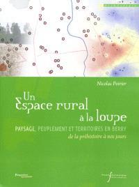 Un espace rural à la loupe : paysage, peuplement et territoires en Berry : de la préhistoire à nos jours
