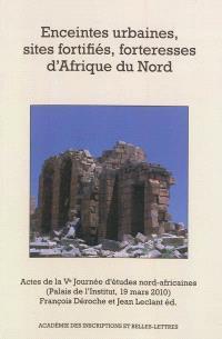 Enceintes urbaines, sites fortifiés, forteresses d'Afrique du Nord : actes de la Ve Journée d'études nord-africaines : Palais de l'Institut, 19 mars 2010