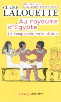 Histoire de la civilisation pharaonique. Volume 1, Au royaume d'Egypte : le temps des rois-dieux