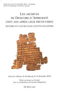 Les archives de Dioscore d'Aphrodité cent ans après leur découverte : histoire et culture dans l'Egypte byzantine : actes du colloque de Strasbourg (8-10 décembre 2005)