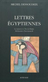 Lettres égyptiennes. Volume 1, La naissance du Nouvel Empire : de Kamosis à Thoutmosis II