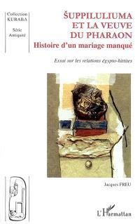 Suppiluliuma et la veuve du pharaon : histoire d'un mariage manqué : essai sur les relations égypto-hittites