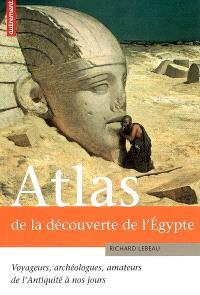 Atlas de la découverte de l'Egypte : voyageurs, archéologues, amateurs, de l'Antiquité à nos jours