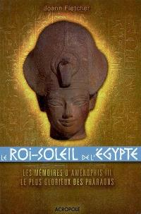 Le Roi-Soleil de l'Egypte : Aménophis III : les mémoires d'Aménophis III, le plus glorieux des Pharaons