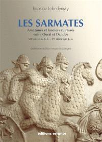 Les Sarmates : amazones et lanciers cuirassés entre Oural et Danube (VIIe siècle av. J.-C.-VIe siècle apr. J.-C.)