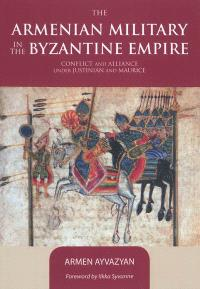 The Armenian military in the Byzantine Empire : conflict and alliance under Justinian and Maurice