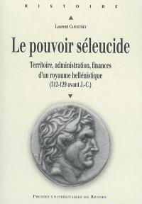 Le pouvoir séleucide : territoire, administration, finances d'un royaume hellénistique (312-129 avant J.-C.)