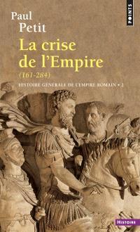 Histoire générale de l'Empire romain. Volume 2, La Crise de l'Empire : 161-284