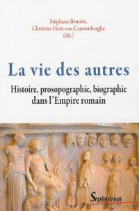 La vie des autres : histoire, prosopographie, biographie dans l'Empire romain