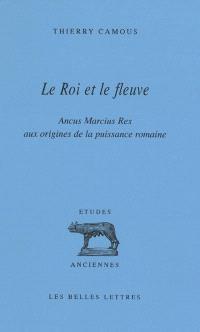 Le roi et le fleuve : Ancus Marcius Rex, aux origines de la puissance romaine