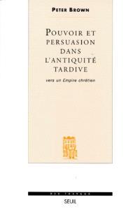 Pouvoir et persuasion dans l'Antiquité tardive : vers un empire chrétien