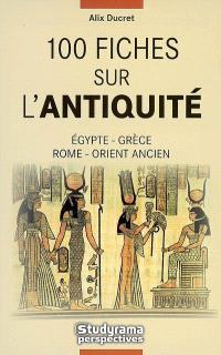 100 fiches sur l'Antiquité : Égypte, Grèce, Rome, Orient ancien