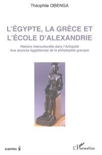 L'Egypte, la Grèce et l'école d'Alexandrie : histoire interculturelle dans l'Antiquité, aux sources égyptiennes de la philosophie grecque