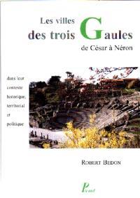Les villes des trois Gaules des origines à Néron : leur contexte historique, territorial et politique