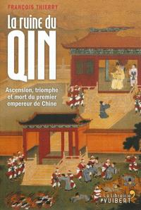 La ruine du Qin : ascension, triomphe et mort du premier empereur de Chine