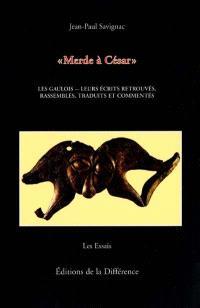 Merde à César : les Gaulois, leurs écrits retrouvés, rassemblés, traduits et commentés