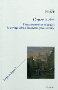 Orner la cité : enjeux culturels et politiques du paysage urbain dans l'Asie gréco-romaine