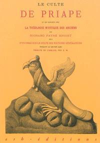 Le culte de Priape et ses rapports avec la théologie mystique des anciens. Suivi de Essai sur le culte des pouvoirs générateurs durant le Moyen Age