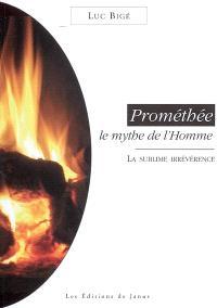 Prométhée, le mythe de l'homme : la sublime irrévérence
