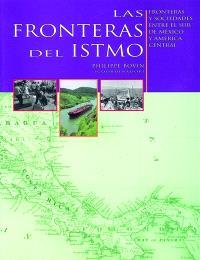 Las fronteras del istmo : fronteras y sociedades entre el sur de Mexico y America Central