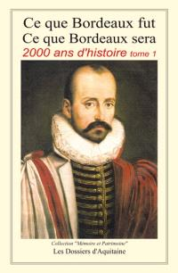 Ce que Bordeaux fut, ce que Bordeaux sera : 2.000 ans d'histoire. Volume 1, De l'aube d'une nation celte à la chute du second Empire
