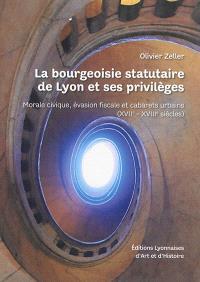 La bourgeoisie statutaire de Lyon et ses privilèges : morale civique, évasion fiscale et cabarets urbains : XVIIe-XVIIIe siècles