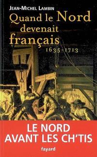 Quand le Nord devenait français (1635-1713) : le Nord avant les ch'tis