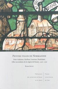 Petites villes de Normandie : Pont-Audemer, Harfleur, Louviers, Neufchâtel, villes secondaires de la région de Rouen, 1450-1550