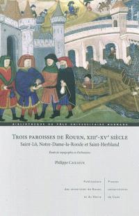 Trois paroisses de Rouen, XIIIe-XV siècle : Saint-Lô, Notre-Dame-la-Ronde et Saint-Herbland : étude de topographie et d'urbanisme