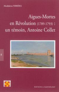 Aigues-Mortes en Révolution, 1789-1793 : un témoin, Antoine Collet