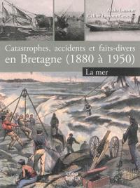 Catastrophes, accidents et faits-divers en Bretagne (1880 à 1950). Volume 1, La mer