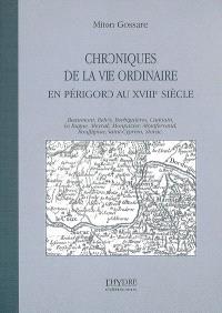 Chroniques de la vie ordinaire en Périgord au XVIIIe siècle : Beaumont, Belvès, Berbiguières, Cadouin, Le Bugue, Meyrals, Monpazier, Montferrand, Rouffignac, Saint-Cyprien, Siorac