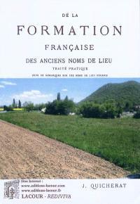 De la formation française des anciens noms de lieu : traité pratique : suivi de remarques sur des noms de lieu fournis par divers documents