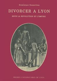 Divorcer à Lyon sous la Révolution et l'Empire