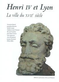 Henri IV et Lyon : la ville du XVIIe siècle