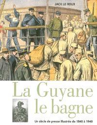 La Guyane, le bagne : un siècle de presse illustrée de 1840 à 1940