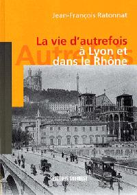 La vie d'autrefois à Lyon et dans le Rhône