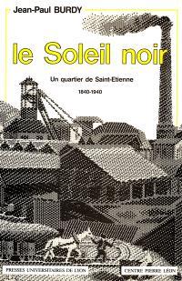 Le Soleil noir : un quartier de Saint-Etienne, 1840-1940