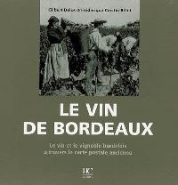 Le vin de Bordeaux : le vin et le vignoble bordelais à travers la carte postale ancienne : collection Olivier Bouze et collections privées