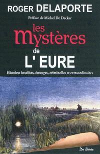 Les mystères de l'Eure : histoires insolites, étranges, criminelles et extraordinaires