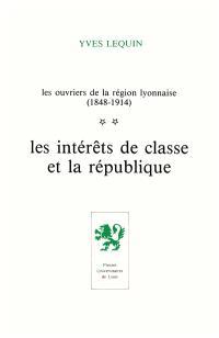 Les Ouvriers de la région lyonnaise : 1848-1914. Volume 2, Les Intérêts de classe et la république