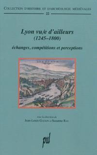 Lyon vu-e d'ailleurs (1245-1800) : échanges, compétitions et perceptions
