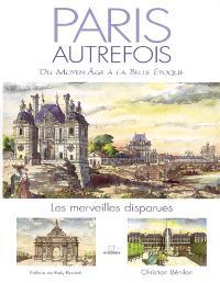 Paris autrefois : du Moyen Age à la Belle Epoque, les merveilles disparues