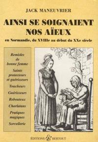 Ainsi se soignaient nos aïeux : en Normandie, du XVIIIe siècle au début du XXe siècle : remèeds de bonne femme, saints protecteurs, saints guérisseurs, toucheurs, rebouteux, guérisseurs, charlatans, pratiques magiques, sorcellerie