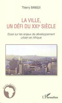 La ville, un défi du XXIe siècle : essai sur les enjeux de développement urbain en Afrique