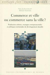 Commerce et ville ou commerce sans la ville ? : production urbaine, stratégies entrepreneuriales et politiques territoriales de développement durable